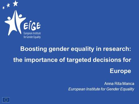 Boosting gender equality in research: the importance of targeted decisions for Europe Anna Rita Manca European Institute for Gender Equality.