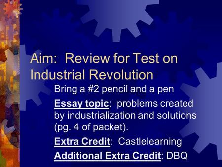 Aim: Review for Test on Industrial Revolution Bring a #2 pencil and a pen Essay topic: problems created by industrialization and solutions (pg. 4 of packet).