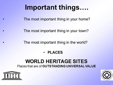 Important things…. The most important thing in your home? The most important thing in your town? The most important thing in the world? PLACES WORLD HERITAGE.