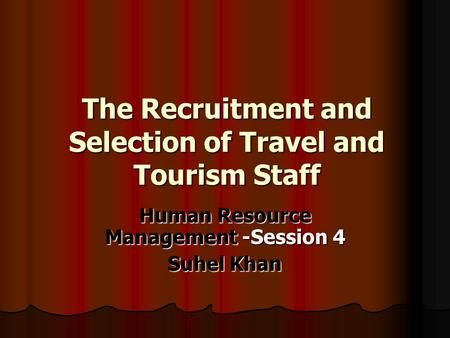 The Recruitment and Selection of Travel and Tourism Staff Human Resource Management -Session 4 Suhel Khan.