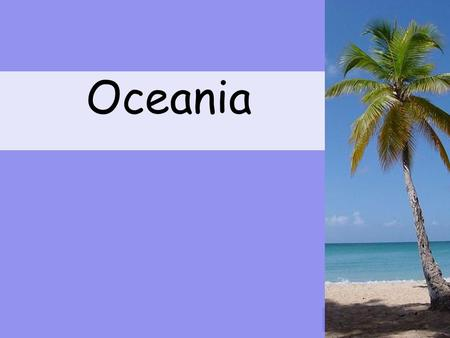 1 Oceania Where is Oceania? Oceania the tropical region of the Pacific Ocean.