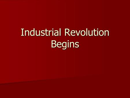 Industrial Revolution Begins. Revolution in Great Britain 1700s = change in technology 1700s = change in technology energy source changed from human &