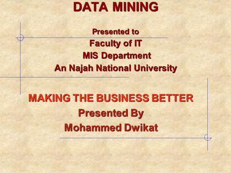 MAKING THE BUSINESS BETTER Presented By Mohammed Dwikat DATA MINING Presented to Faculty of IT MIS Department An Najah National University.