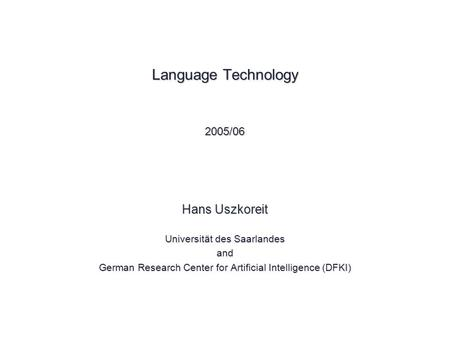 Language Technology 2005/06 Hans Uszkoreit Universität des Saarlandes