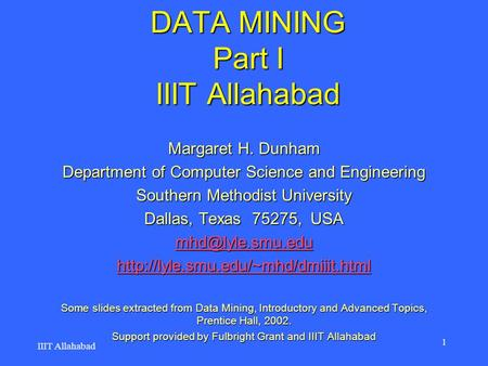DATA MINING Part I IIIT Allahabad Margaret H. Dunham Department of Computer Science and Engineering Southern Methodist University Dallas, Texas 75275,