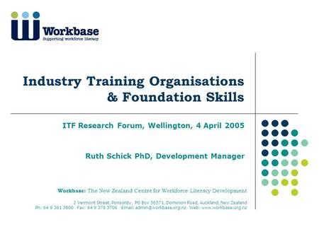 Industry Training Organisations & Foundation <strong>Skills</strong> ITF Research Forum, Wellington, 4 April 2005 Ruth Schick PhD, Development Manager Workbase: The New.