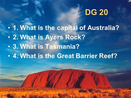 DG 20 1. What is the capital of Australia? 2. What is Ayers Rock? 3. What is Tasmania? 4. What is the Great Barrier Reef?