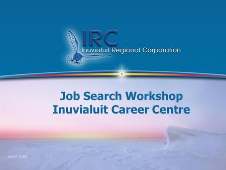 1 Job Search Workshop Inuvialuit Career Centre April 2006.