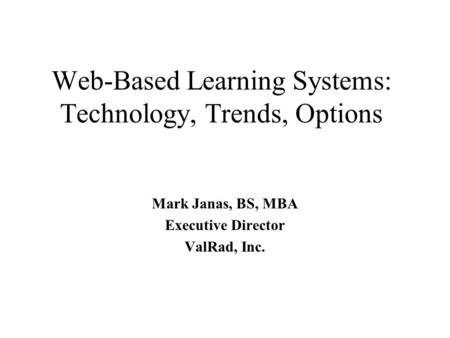 Web-Based Learning Systems: Technology, Trends, Options Mark Janas, BS, MBA Executive Director ValRad, Inc.