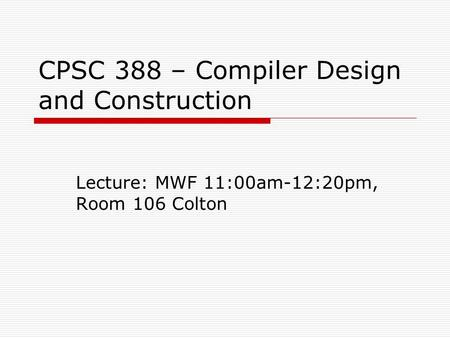 CPSC 388 – Compiler Design and Construction Lecture: MWF 11:00am-12:20pm, Room 106 Colton.