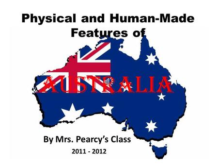By Mrs. Pearcy's Class Physical and Human-Made Features of Australia 2011 - 2012.