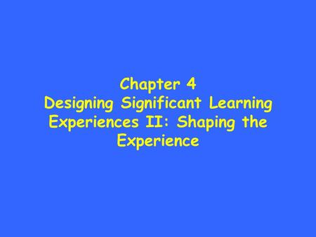 Chapter 4 Designing Significant Learning Experiences II: Shaping the Experience.