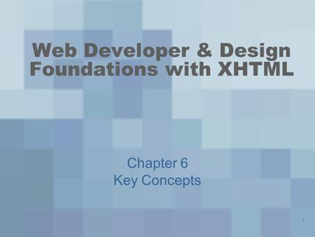1 Web Developer & Design Foundations with XHTML Chapter 6 Key Concepts.
