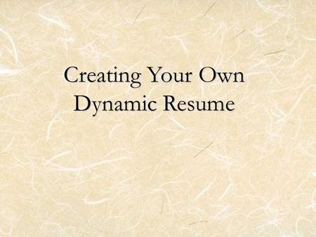 Creating Your Own Dynamic Resume. Objectives Function First Steps Format including essential elements –Contact Information –Objective –Education –Experience.