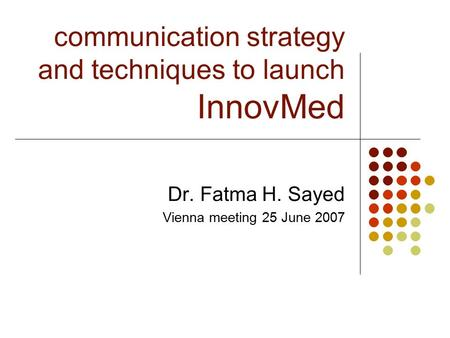 Communication strategy and techniques to launch InnovMed Dr. Fatma H. Sayed Vienna meeting 25 June 2007.