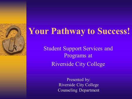 Your Pathway to Success! Student Support Services and Programs at Riverside City College Presented by: Riverside City College Counseling Department.