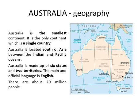 AUSTRALIA - geography Australia is the smallest continent. It is the only continent which is a single country. Australia is located south of Asia between.