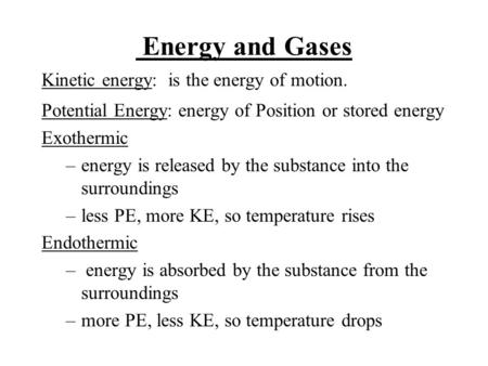 Energy and Gases Kinetic energy: is the energy of motion. Potential Energy: energy of Position or stored energy Exothermic –energy is released by the substance.