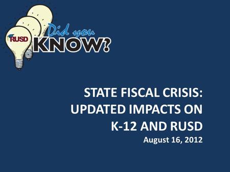 STATE FISCAL CRISIS: UPDATED IMPACTS ON K-12 AND RUSD August 16, 2012.