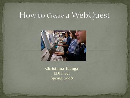 Christiana Ibanga EDIT 271 Spring 2008. This web-based module provides information to educators and learners on how to create a WebQuest. The main audience.