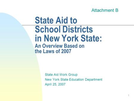 1 State Aid to School Districts in New York State: An Overview Based on the Laws of 2007 State Aid Work Group New York State Education Department April.