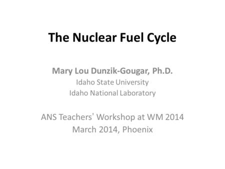 The Nuclear Fuel Cycle Mary Lou Dunzik-Gougar, Ph.D. Idaho State University Idaho National Laboratory ANS Teachers' Workshop at WM 2014 March 2014, Phoenix.