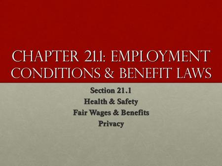 Chapter 21.1: Employment Conditions & Benefit Laws Section 21.1 Health & Safety Fair Wages & Benefits Privacy.