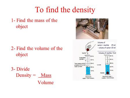 To find the density 1- Find the mass of the object 2- Find the volume of the object 3- Divide Density = Mass Volume.