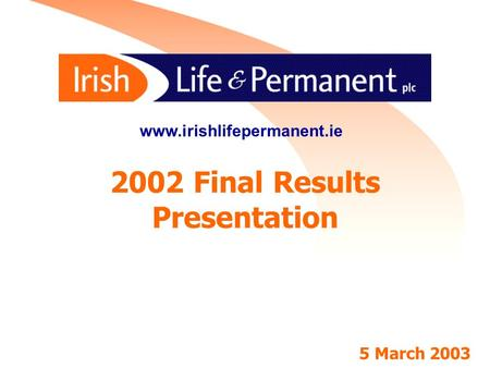 1 2002 Final Results Presentation www.irishlifepermanent.ie 5 March 2003.