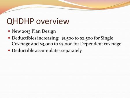 QHDHP overview New 2013 Plan Design Deductibles increasing: $1,500 to $2,500 for Single Coverage and $3,000 to $5,000 for Dependent coverage Deductible.