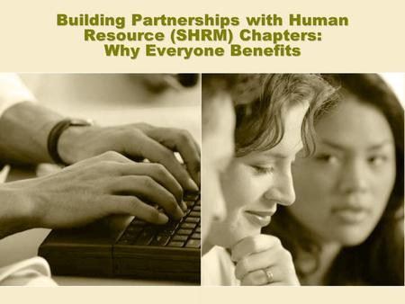 Building Partnerships with Human Resource (SHRM) Chapters: Why Everyone Benefits.