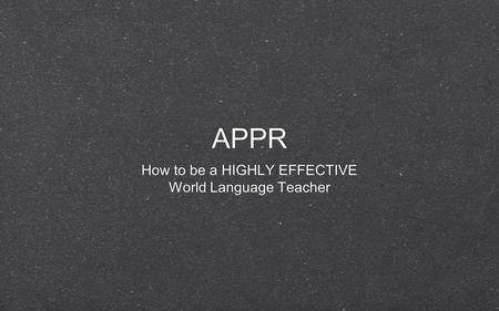APPR How to be a HIGHLY EFFECTIVE World Language Teacher How to be a HIGHLY EFFECTIVE World Language Teacher.