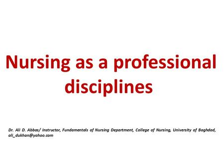 Nursing as a professional disciplines Dr. Ali D. Abbas/ Instructor, Fundamentals of Nursing Department, College of Nursing, University of Baghdad,