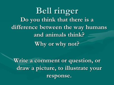 Bell ringer Do you think that there is a difference between the way humans and animals think? Why or why not? Write a comment or question, or draw a picture,