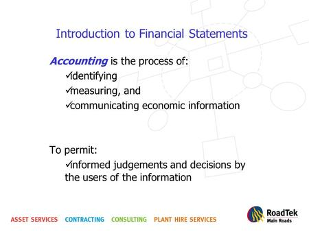Introduction to Financial Statements Accounting is the process of: identifying measuring, and communicating economic information To permit: informed judgements.