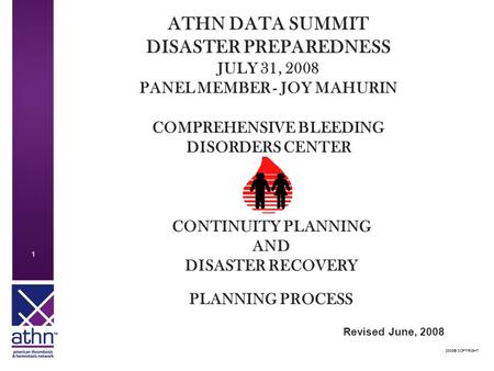 2008© COPYRIGHT 1 1 ATHN DATA SUMMIT DISASTER PREPAREDNESS JULY 31, 2008 PANEL MEMBER - JOY MAHURIN COMPREHENSIVE BLEEDING DISORDERS CENTER CONTINUITY.