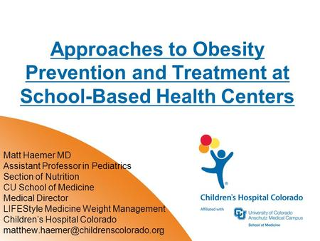 Approaches to <strong>Obesity</strong> Prevention and Treatment at School-Based Health Centers Matt Haemer MD Assistant Professor in Pediatrics Section of Nutrition CU.