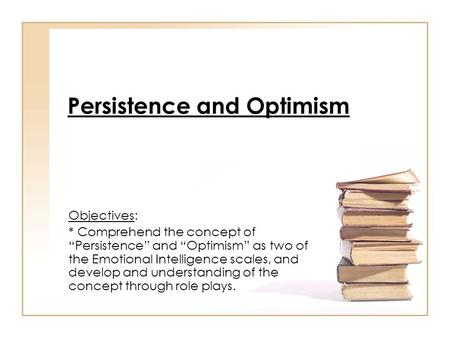 "Persistence and Optimism Objectives: * Comprehend the concept of ""Persistence"" and ""Optimism"" as two of the Emotional Intelligence scales, and develop."