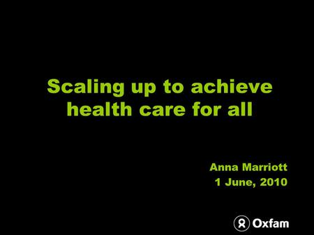 Scaling up to achieve health care for all Anna Marriott 1 June, 2010.