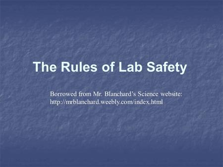 The Rules of Lab Safety Borrowed from Mr. Blanchard's Science website: