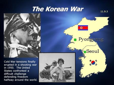 The Korean War 11.9.3 Cold War tensions finally erupted in a shooting war in 1950. The United States confronted a difficult challenge defending freedom.