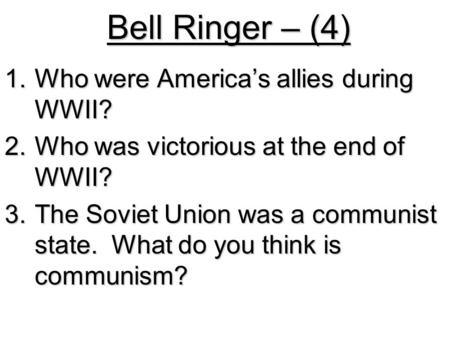 Bell Ringer – (4) 1.Who were America's allies during WWII? 2.Who was victorious at the end of WWII? 3.The Soviet Union was a communist state. What do you.