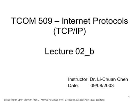 1 TCOM 509 – Internet Protocols (TCP/IP) Lecture 02_b Instructor: Dr. Li-Chuan Chen Date: 09/08/2003 Based in part upon slides of Prof. J. Kurose (U Mass),