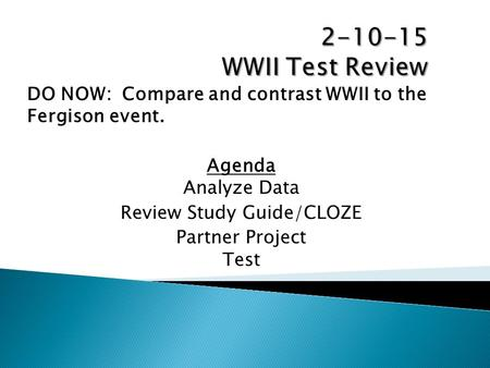 DO NOW: Compare and contrast WWII to the Fergison event. Agenda Analyze Data Review Study Guide/CLOZE Partner Project Test.