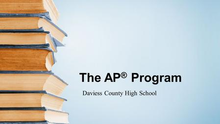 The AP ® Program Daviess County High School. The Basics Advanced Placement Program ® (AP ® ) courses are college-level courses offered in high school.