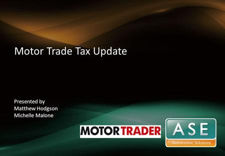 Motor Trade Tax Update Presented by Matthew Hodgson Michelle Malone.