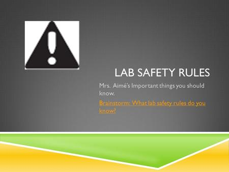 LAB SAFETY RULES Mrs. Aimé's Important things you should know. Brainstorm: What lab safety rules do you know?