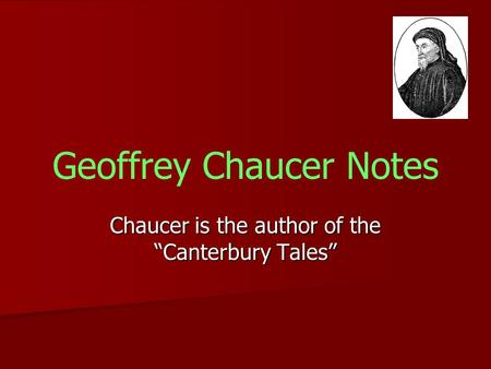 "Geoffrey Chaucer Notes Chaucer is the author of the ""Canterbury Tales"""