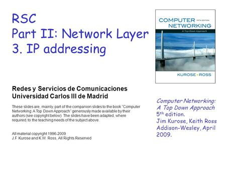 RSC Part II: Network Layer 3. IP addressing Redes y Servicios de Comunicaciones Universidad Carlos III de Madrid These slides are, mainly, part of the.