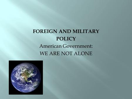 FOREIGN AND MILITARY POLICY American Government: WE ARE NOT ALONE.